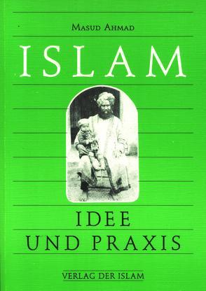 Islam – Idee und Praxis von Ahmad,  Masud, Hübsch,  Hadayatullah