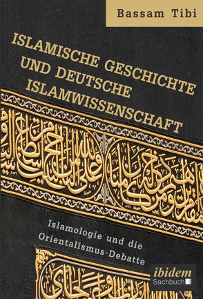 Islamische Geschichte und deutsche Islamwissenschaft von Tibi,  Bassam