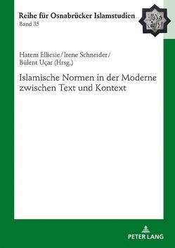 Islamische Normen in der Moderne zwischen Text und Kontext von Elliesie,  Hatem, Schneider,  Irene, Ucar,  Bülent