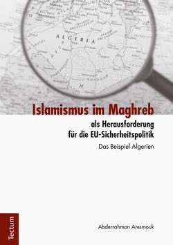 Islamismus im Maghreb als Herausforderung für die EU-Sicherheitspolitik von Aresmouk,  Abderrahman