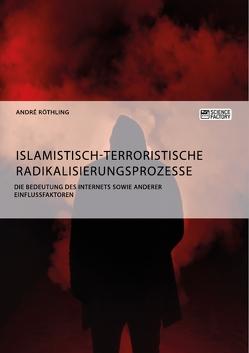 Islamistisch-terroristische Radikalisierungsprozesse. Die Bedeutung des Internets sowie anderer Einflussfaktoren von Röthling,  André
