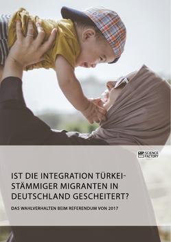 Ist die Integration türkeistämmiger Migranten in Deutschland gescheitert? Das Wahlverhalten beim Referendum von 2017 von anonym