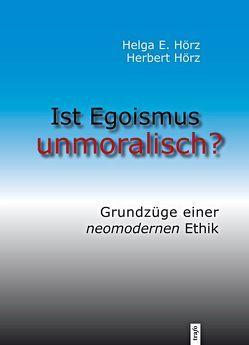Ist Egoismus unmoralisch? von Hörz,  Helga E., Hörz,  Herbert