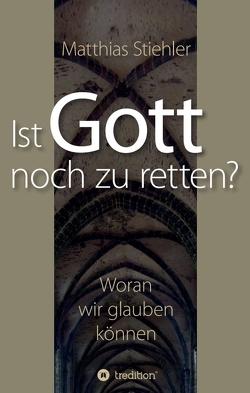 Ist Gott noch zu retten? von Stiehler,  Matthias
