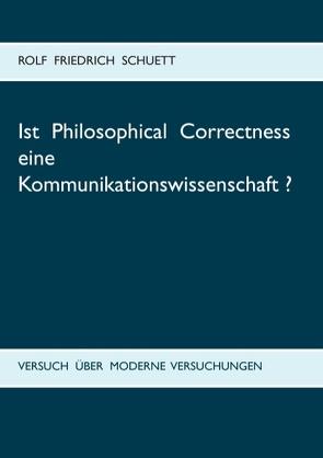 Ist Philosophical Correctness eine Kommunikationswissenschaft? von Schuett,  Rolf Friedrich