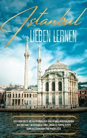 Istanbul lieben lernen: Der perfekte Reiseführer für einen unvergesslichen Aufenthalt in Istanbul inkl. Insider-Tipps, Tipps zum Geldsparen und Packliste von Embacher,  Angelika