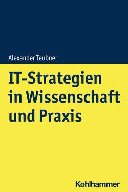 IT-Strategien in Wissenschaft und Praxis von Teubner,  Alexander