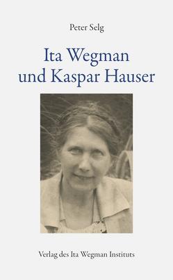 Ita Wegman und Kaspar Hauser von Selg,  Peter