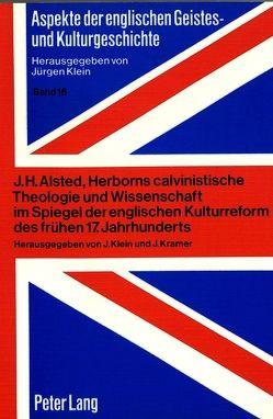 J.H. Alsted, Herborns calvinistische Theologie und Wissenschaft im Spiegel der englischen Kulturreform des frühen 17. Jahrhunderts von Klein,  Jürgen, Kramer,  Johannes