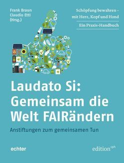 Laudato Si: Gemeinsam die Welt FAIRändern von Braun,  Frank, Ettl,  Claudio