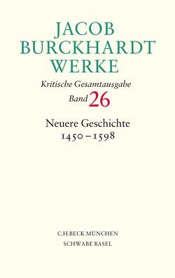 Jacob Burckhardt Werke Bd. 26: Neuere Geschichte 1450-1598 von Berner,  Hans, Burckhardt,  Jacob, Große,  Jürgen, Hardtwig,  Wolfgang, Knäbich,  Wolfram, Tauber,  Christine