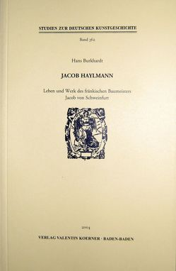 Jacob Haylmann. Leben und Werk des fränkischen Baumeisters Jacob von Schweinfurt von Burkhardt,  Hans
