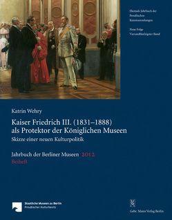 Jahrbuch der Berliner Museen. Jahrbuch der Preussischen Kunstsammlungen. Neue Folge / Kaiser Friedrich III. (1831–1888) als Protektor der Königlichen Museen von Wehry,  Katrin