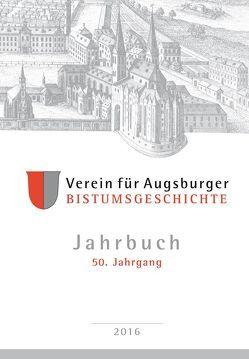 Jahrbuch des Vereins für Augsburger Bistumsgeschichte, 50. Jahrgang, 2016 von Ansbacher,  Walter, Groll,  Thomas