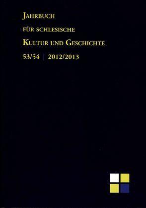 Jahrbuch für schlesische Kultur und Geschichte. Band 53/54. 2012/2013 von Irgang,  Winfried, Meyer,  Dietrich, Müller,  Karel, Schellakowsky,  Johannes, Schmilewski,  Ulrich