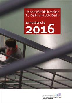 Jahresbericht 2016 / Technische Universität Berlin und Universität der Künste, Universitätsbibliotheken von Christof,  Jürgen, Zeyns,  Andrea