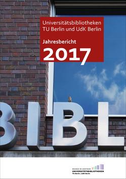 Jahresbericht 2017 der Universitätsbibliotheken der TU Berlin und UdK Berlin von Christof,  Jürgen, Zeyns,  Andrea