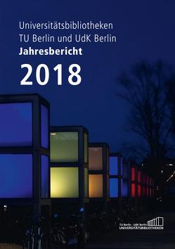 Jahresbericht 2018 / Technische Universität Berlin und Universität der Künste, Universitätsbibliotheken von Christof,  Jürgen, Zeyns,  Andrea