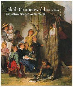 Jakob Grünenwald 1821-1896. Ein schwäbischer Genremaler von Helmbrecht,  Jürgen, Ruess,  Karl H, Scheible-Schober,  Petra