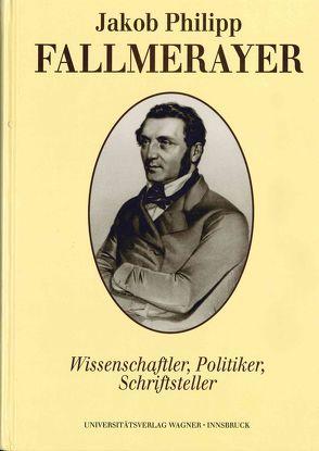 Jakob Philipp Fallmerayer. Wissenschaftler – Politiker – Schriftsteller von Thurnher,  Eugen