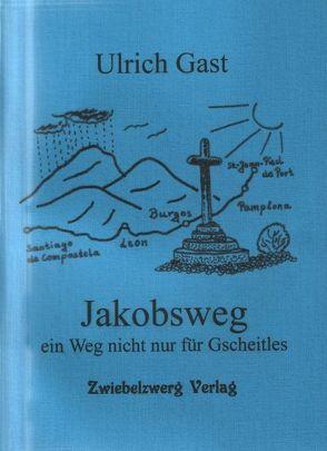 Jakobsweg – ein Weg nicht nur für Gscheitles von Gast,  Ulrich, Laufenburg,  Heike