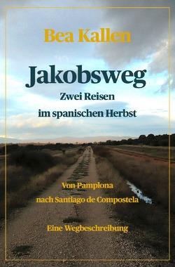 Jakobsweg – Zwei Reisen im spanischen Herbst von Kallen,  Bea