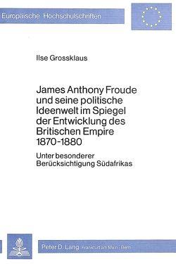 James Anthony Froude und seine politische Ideenwelt im Spiegel der Entwicklung des Britischen Empire 1870-1880 von Grossklaus,  Ilse