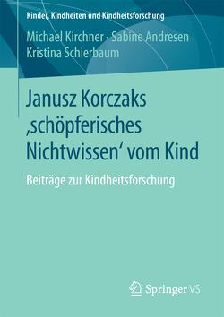 Janusz Korczaks 'schöpferisches Nichtwissen' vom Kind von Andresen,  Sabine, Kirchner,  Michael, Schierbaum,  Kristina