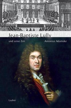 Jean-Baptiste Lully und seine Zeit von Adamske,  Antonius