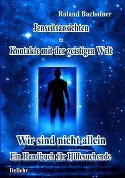 Jenseits – Ansichten – Kontakte mit der geistigen Welt von Bachofner,  Roland, DeBehr,  Verlag