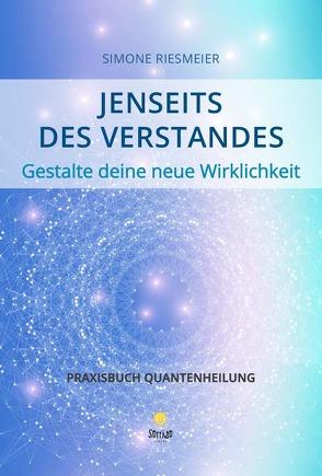Jenseits des Verstandes – Gestalte deine neue Wirklichkeit – Praxisbuch Quantenheilung von Riesmeier,  Simone