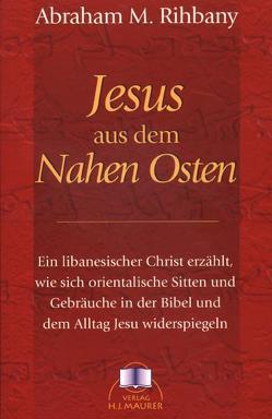 Jesus aus dem Nahen Osten von Maurer,  Hans J, Rihbany,  Abraham M, Weber-Bahr,  Mechthild
