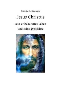 Jesus Christus. Sein unbekanntes Leben und seine Weltlehre von Baumann,  Evgenija