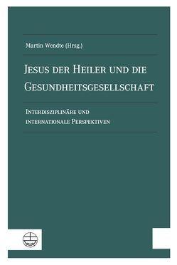 Jesus der Heiler und die Gesundheitsgesellschaft von Wendte,  Martin