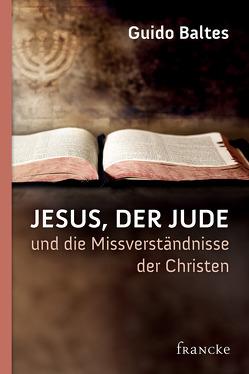 Jesus, der Jude, und die Missverständnisse der Christen von Baltes,  Guido
