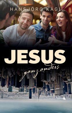 Jesus ganz anders von Kägi,  Hansjörg