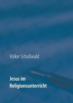 Jesus im Religionsunterricht von Schoßwald,  Volker
