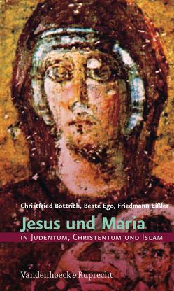 Jesus und Maria in Judentum, Christentum und Islam von Böttrich,  Christfried, Ego,  Beate, Eißler,  Friedmann