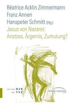 Jesus von Nazaret: Anstoss, Ärgernis, Zumutung? von Acklin Zimmermann,  Béatrice, Annen,  Franz, Schmitt,  Hanspeter