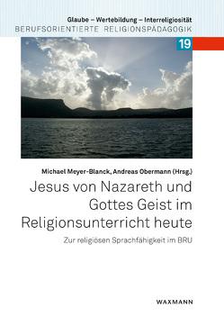 Jesus von Nazareth und Gottes Geist im Religionsunterricht heute von Meyer-Blanck,  Michael, Obermann,  Andreas