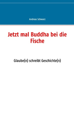 Jetzt mal Buddha bei die Fische von Schwarz,  Andreas