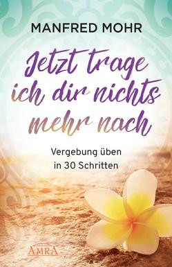 Jetzt trage ich dir nichts mehr nach – Vergebung schaffen in 30 Schritten von Haas,  Jana, Mohr,  Manfred