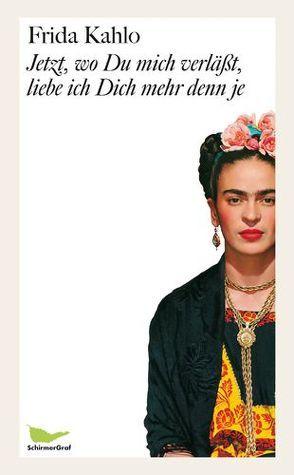 Jetzt, wo Du mich verläßt, liebe ich Dich mehr denn je von Kahlo,  Frida