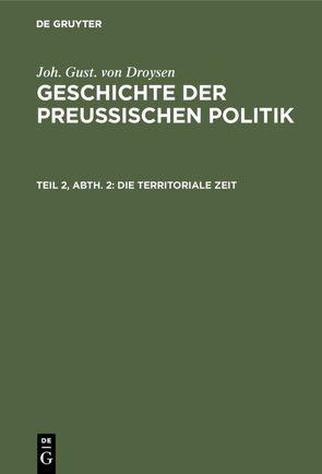 Joh. Gust. von Droysen: Geschichte der preußischen Politik / Die territoriale Zeit von Droysen,  Joh. Gust. von
