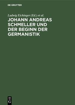 Johann Andreas Schmeller und der Beginn der Germanistik von Eichinger,  Ludwig, Naumann,  Bernd