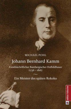 Johann Bernhard Kamm – Fürstbischöflich bambergischer Hofbildhauer (1736 – 1816) von Pohl,  Michael