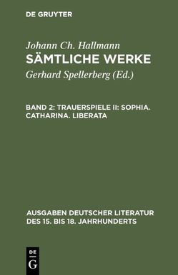Johann Ch. Hallmann: Sämtliche Werke / Trauerspiele II: Sophia. Catharina. Liberata von Hallmann,  Johann Ch., Spellerberg,  Gerhard