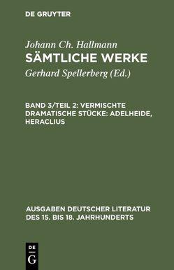 Johann Ch. Hallmann: Sämtliche Werke / Vermischte dramatische Stücke: Adelheide, Heraclius von Hallmann,  Johann Ch., Spellerberg,  Gerhard
