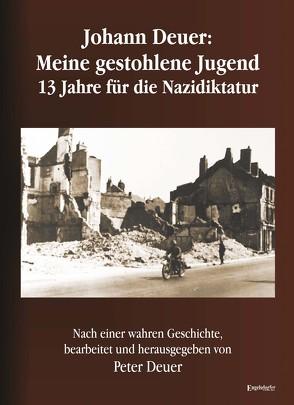 Johann Deuer: Meine gestohlene Jugend – 13 Jahre für die Nazidiktatur von Deuer,  Peter