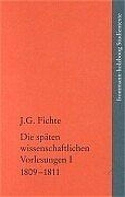Johann Gottlieb Fichte: Die späten wissenschaftlichen Vorlesungen / I: 1809–1811 von Fichte,  Johann Gottlieb, Fuchs,  Erich, Lauth,  Reinhard, Manz,  Hans Georg von, Radrizzani,  Ives